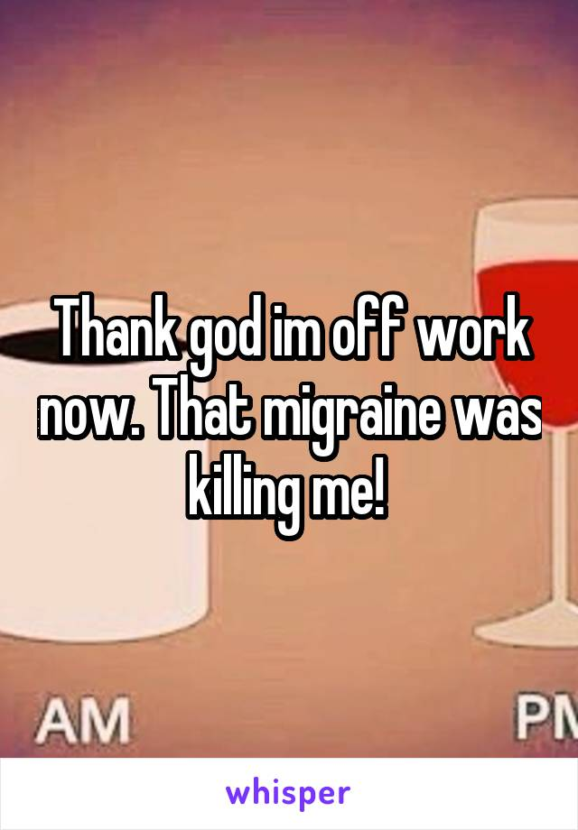 Thank god im off work now. That migraine was killing me!