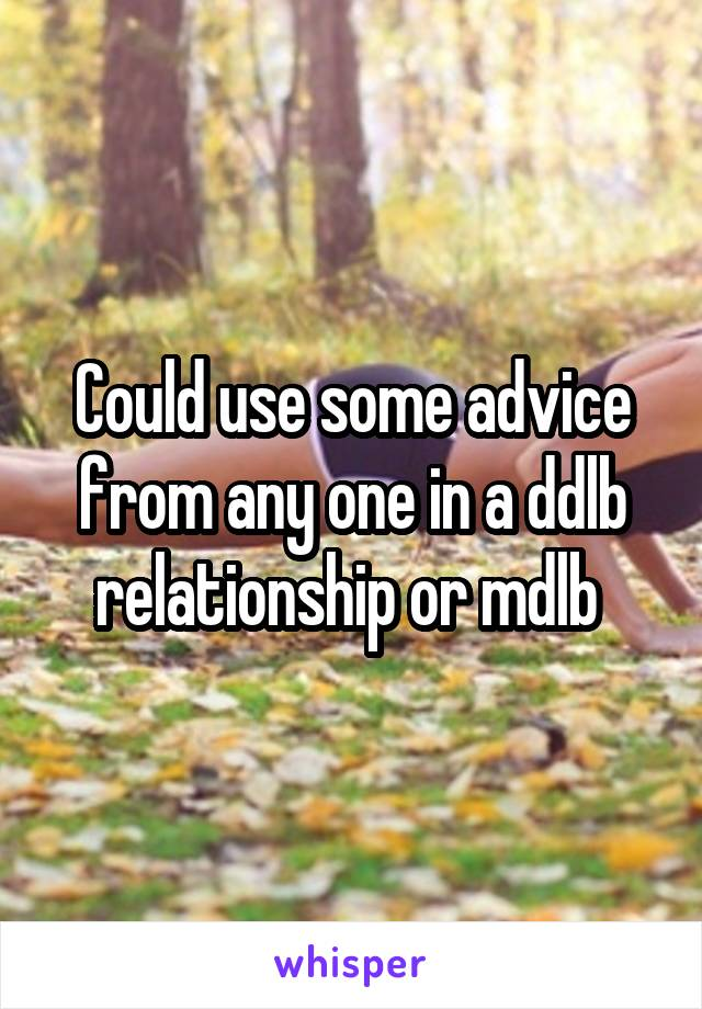 Could use some advice from any one in a ddlb relationship or mdlb