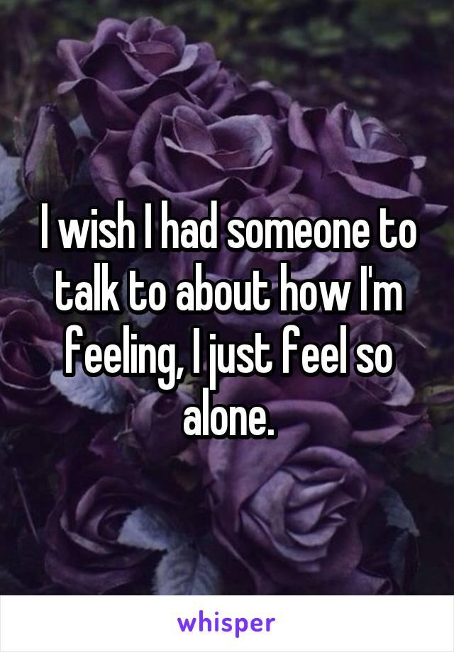 I wish I had someone to talk to about how I'm feeling, I just feel so alone.