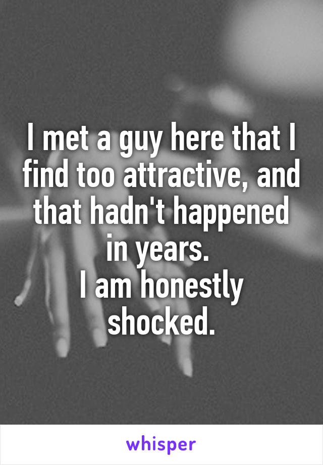 I met a guy here that I find too attractive, and that hadn't happened in years.  I am honestly shocked.
