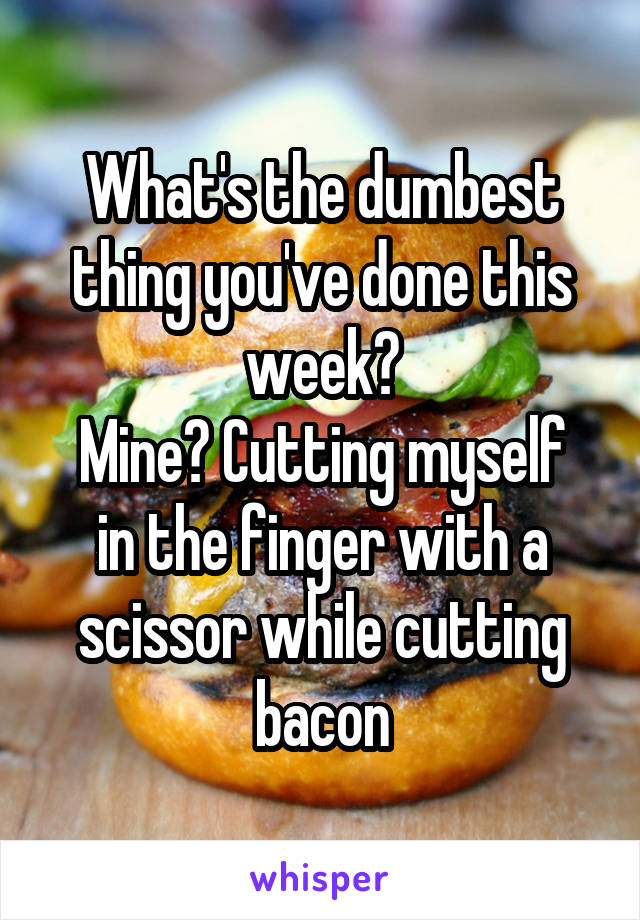 What's the dumbest thing you've done this week? Mine? Cutting myself in the finger with a scissor while cutting bacon