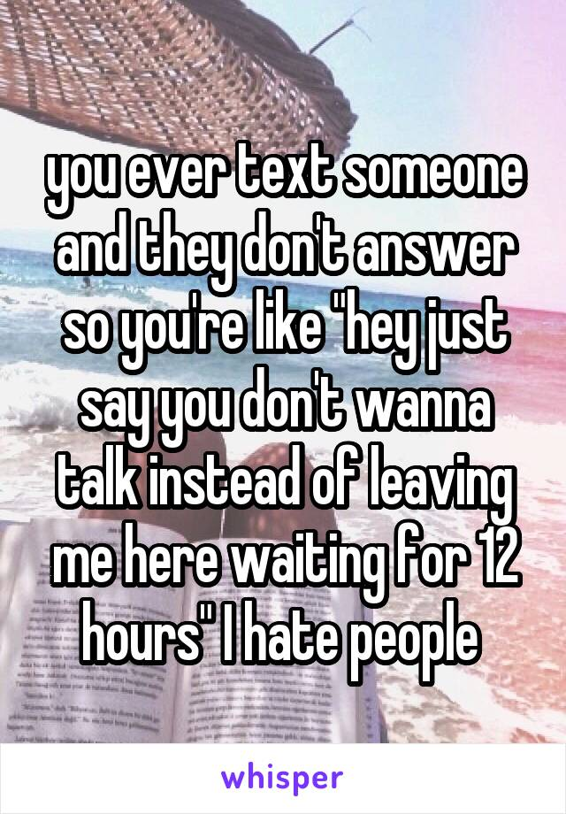 """you ever text someone and they don't answer so you're like """"hey just say you don't wanna talk instead of leaving me here waiting for 12 hours"""" I hate people"""