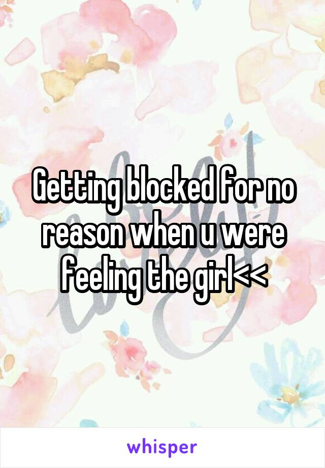 Getting blocked for no reason when u were feeling the girl<<