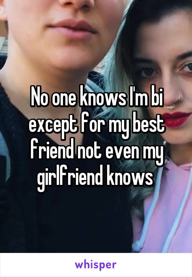 No one knows I'm bi except for my best friend not even my girlfriend knows