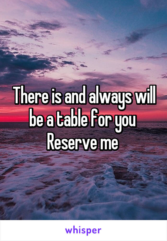 There is and always will be a table for you  Reserve me