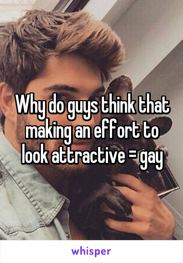 Why do guys think that making an effort to look attractive = gay
