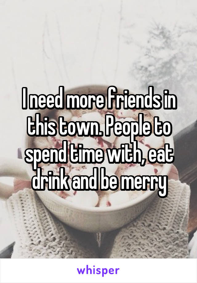I need more friends in this town. People to spend time with, eat drink and be merry