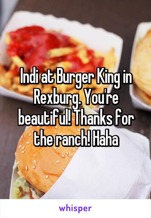 Indi at Burger King in Rexburg. You're beautiful! Thanks for the ranch! Haha