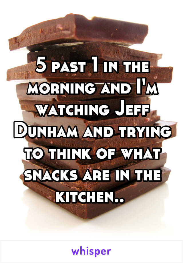 5 past 1 in the morning and I'm watching Jeff Dunham and trying to think of what snacks are in the kitchen..