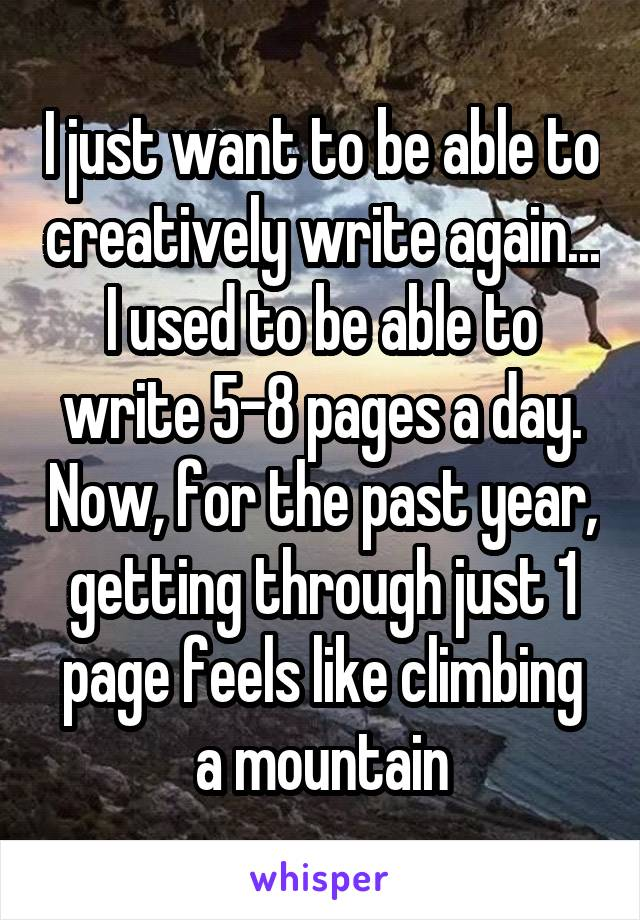 I just want to be able to creatively write again... I used to be able to write 5-8 pages a day. Now, for the past year, getting through just 1 page feels like climbing a mountain