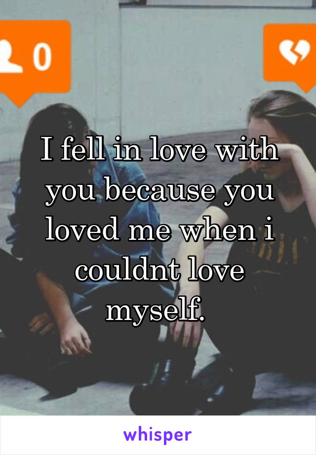 I fell in love with you because you loved me when i couldnt love myself.