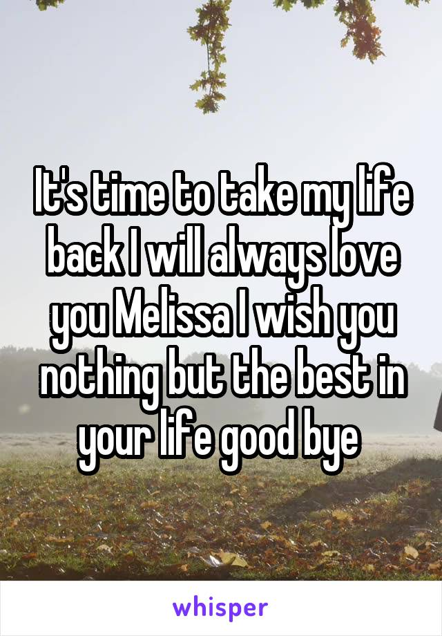 It's time to take my life back I will always love you Melissa I wish you nothing but the best in your life good bye