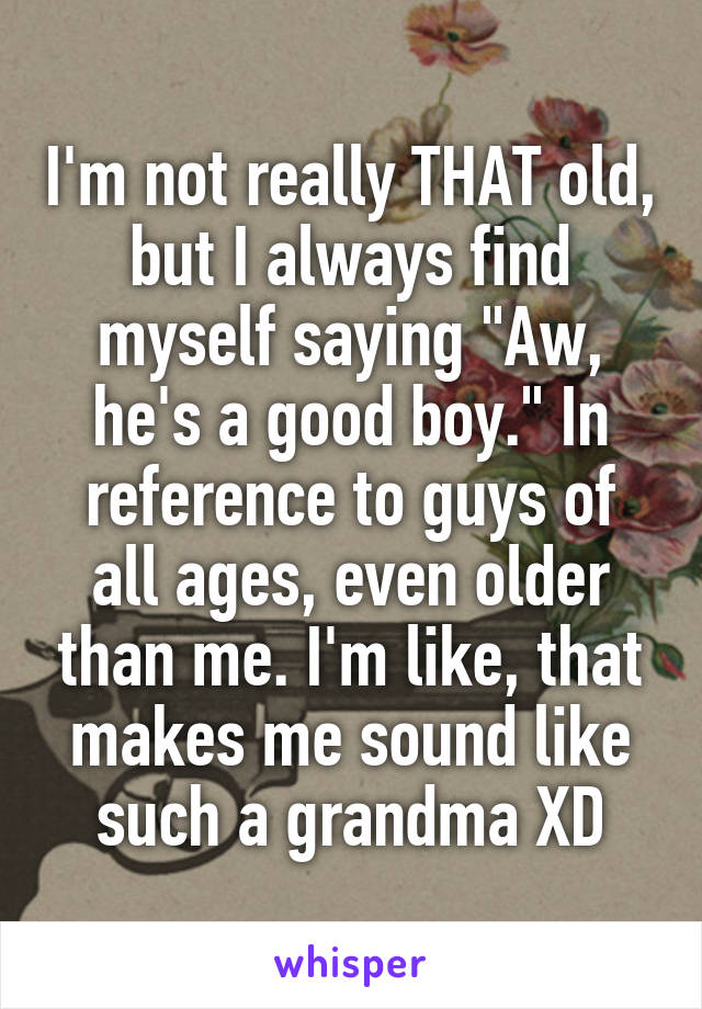 """I'm not really THAT old, but I always find myself saying """"Aw, he's a good boy."""" In reference to guys of all ages, even older than me. I'm like, that makes me sound like such a grandma XD"""