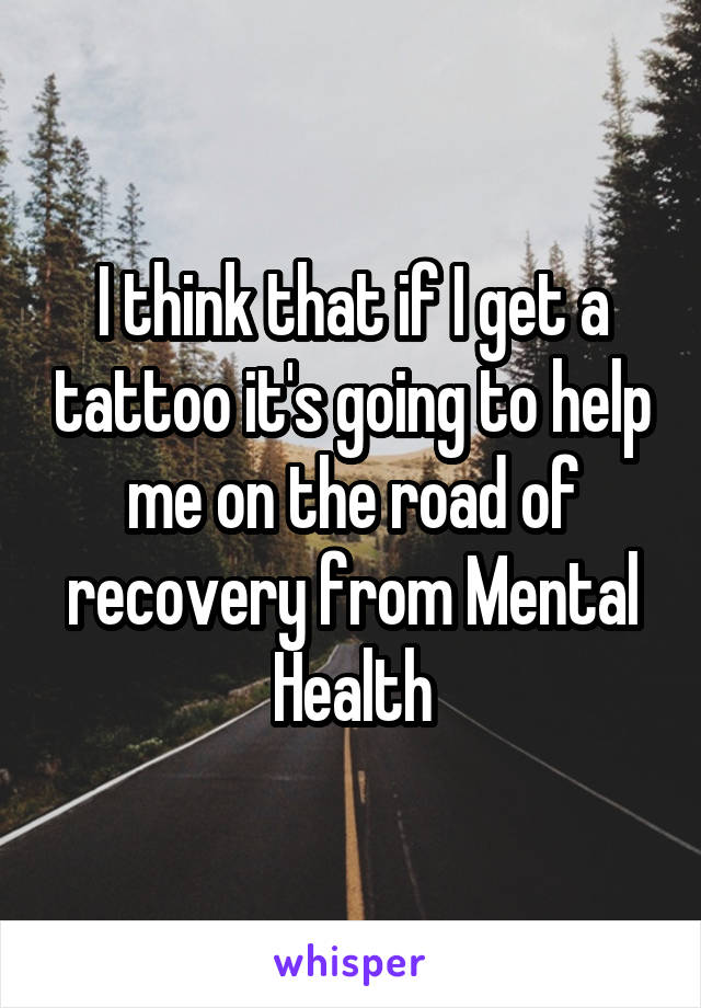 I think that if I get a tattoo it's going to help me on the road of recovery from Mental Health