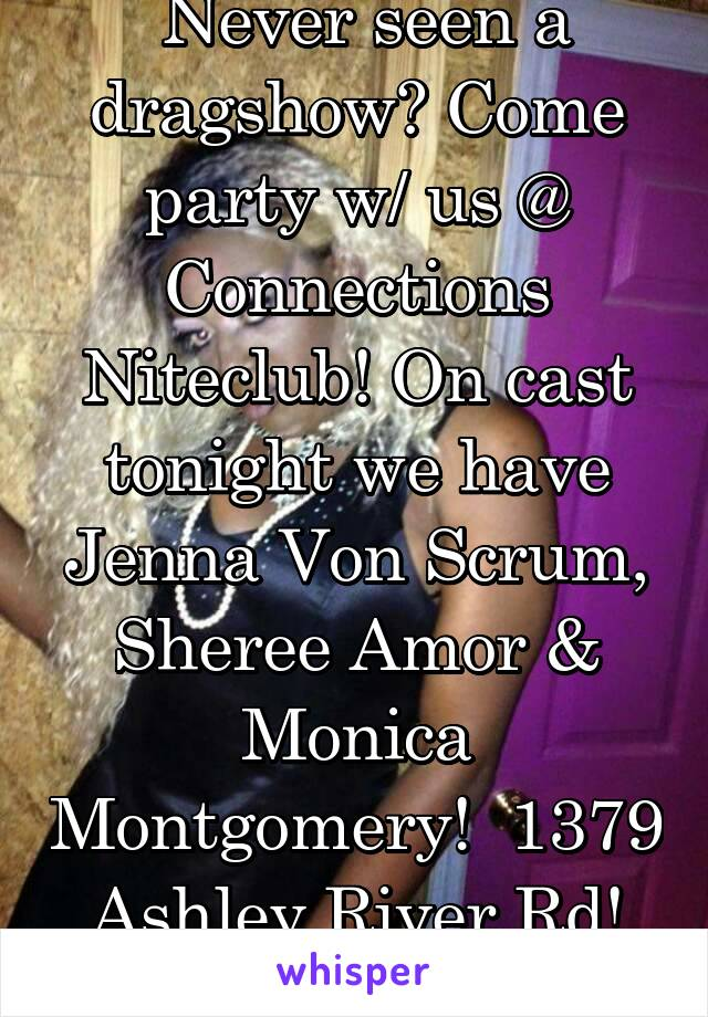 Never seen a dragshow? Come party w/ us @ Connections Niteclub! On cast tonight we have Jenna Von Scrum, Sheree Amor & Monica Montgomery!  1379 Ashley River Rd! Showtime is 11pm!