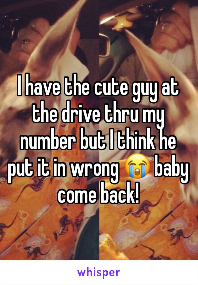 I have the cute guy at the drive thru my number but I think he put it in wrong 😭 baby come back!