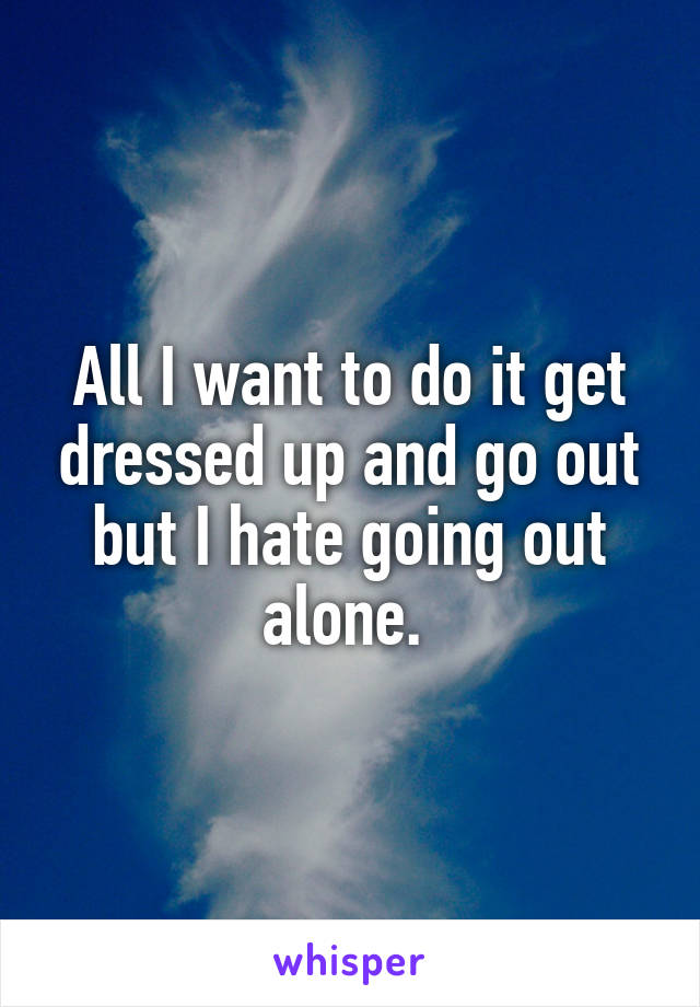 All I want to do it get dressed up and go out but I hate going out alone.