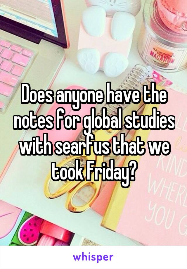 Does anyone have the notes for global studies with searfus that we took Friday?