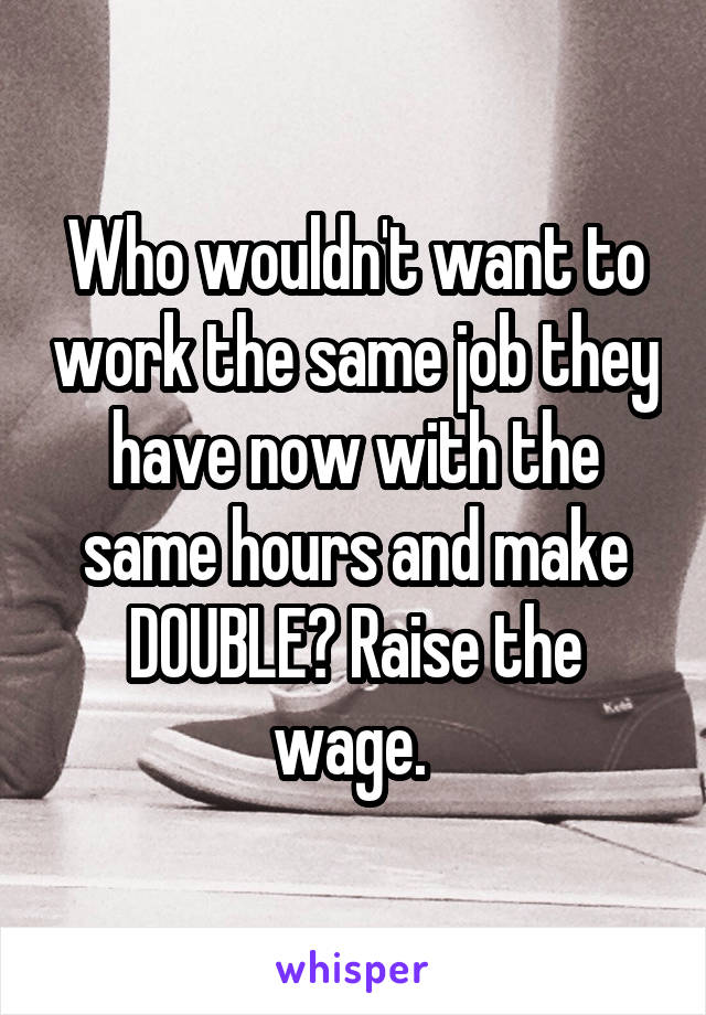 Who wouldn't want to work the same job they have now with the same hours and make DOUBLE? Raise the wage.