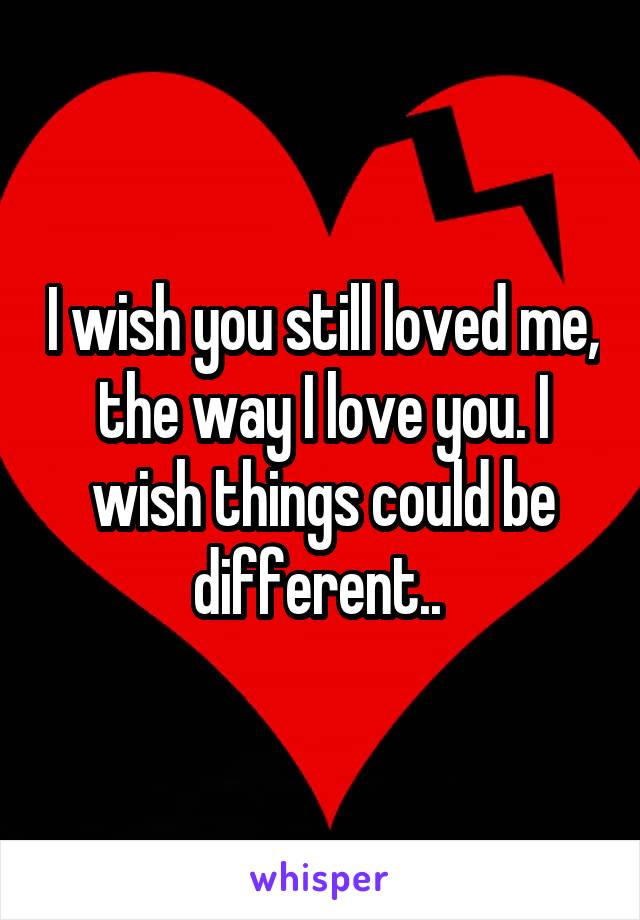 I wish you still loved me, the way I love you. I wish things could be different..