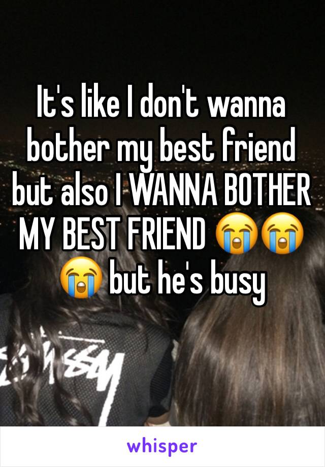 It's like I don't wanna bother my best friend but also I WANNA BOTHER MY BEST FRIEND 😭😭😭 but he's busy