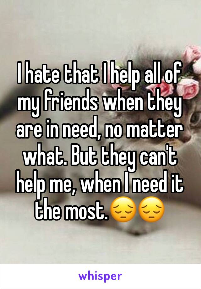 I hate that I help all of my friends when they are in need, no matter what. But they can't help me, when I need it the most.😔😔