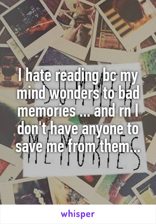 I hate reading bc my mind wonders to bad memories ... and rn I don't have anyone to save me from them...