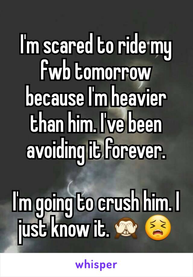 I'm scared to ride my fwb tomorrow because I'm heavier than him. I've been avoiding it forever.  I'm going to crush him. I just know it.🙈😣
