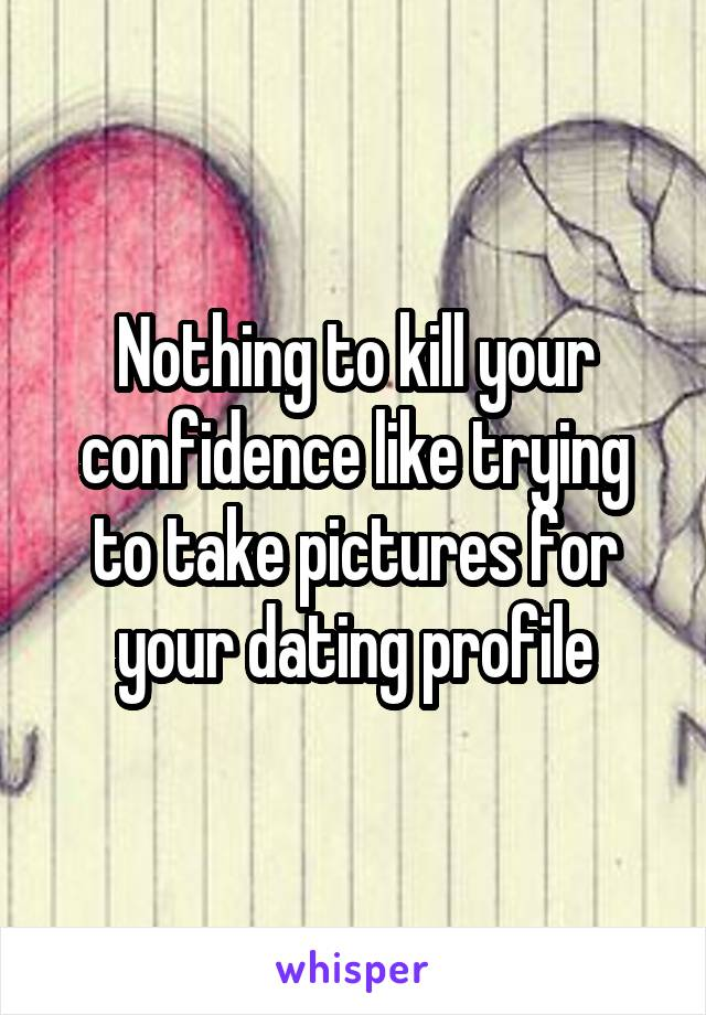 Nothing to kill your confidence like trying to take pictures for your dating profile