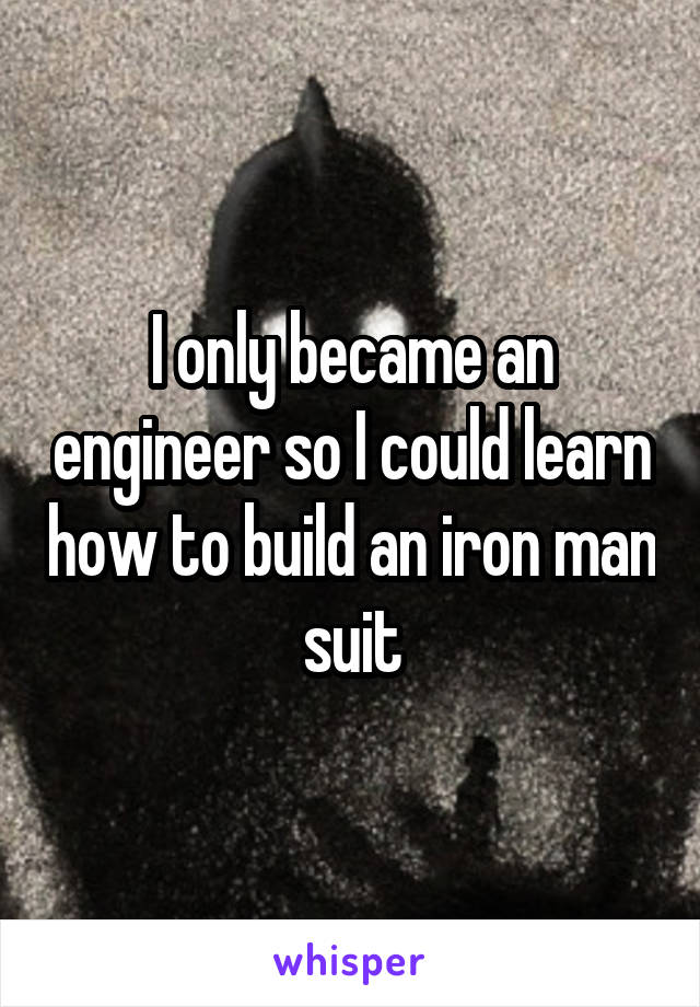 I only became an engineer so I could learn how to build an iron man suit