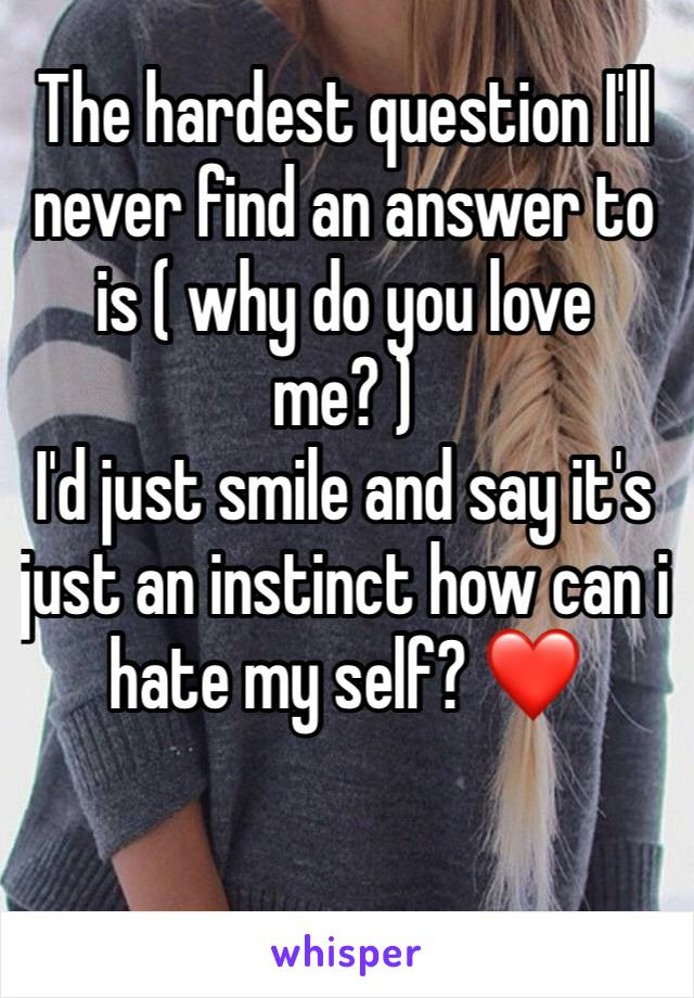 The hardest question I'll never find an answer to is ( why do you love me? ) I'd just smile and say it's just an instinct how can i hate my self? ❤️