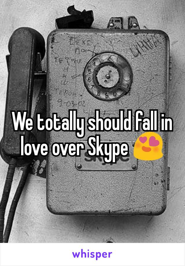 We totally should fall in love over Skype 😍