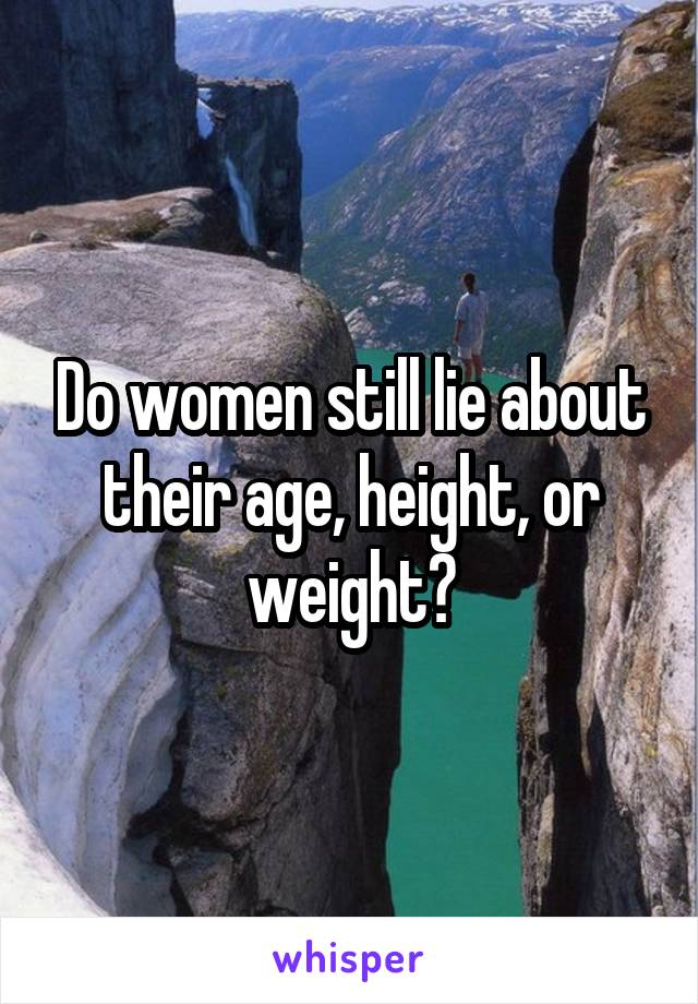 Do women still lie about their age, height, or weight?