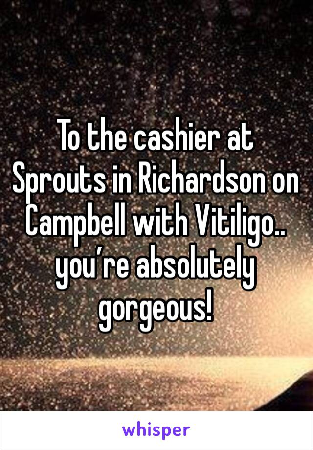 To the cashier at Sprouts in Richardson on Campbell with Vitiligo.. you're absolutely gorgeous!