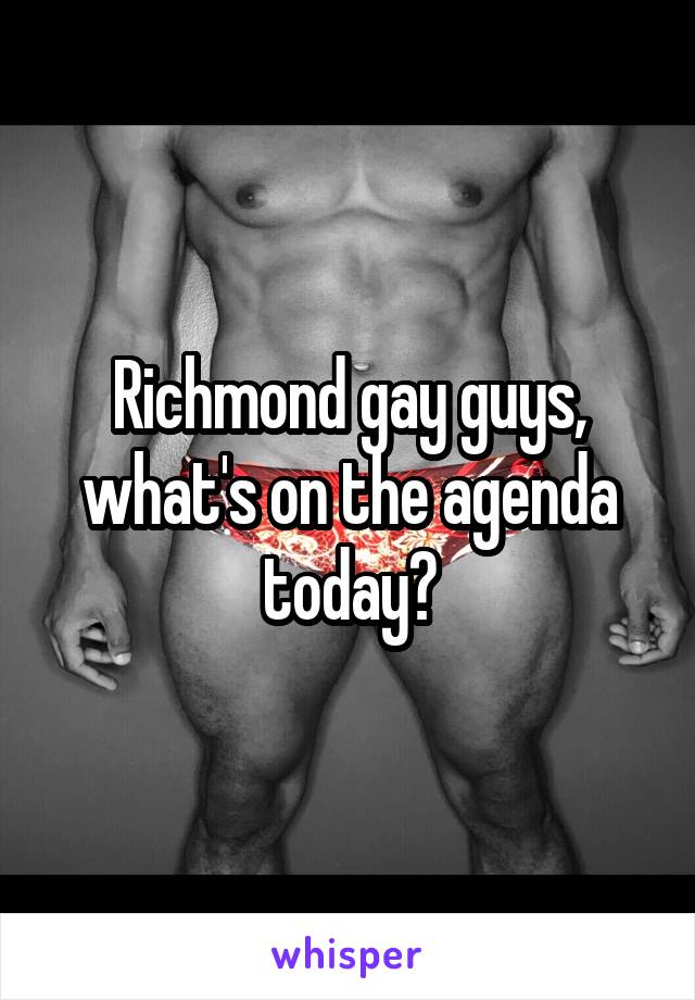 Richmond gay guys, what's on the agenda today?