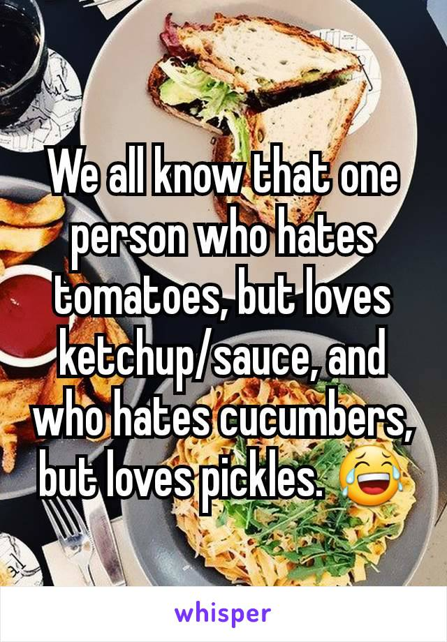 We all know that one person who hates tomatoes, but loves ketchup/sauce, and who hates cucumbers, but loves pickles. 😂