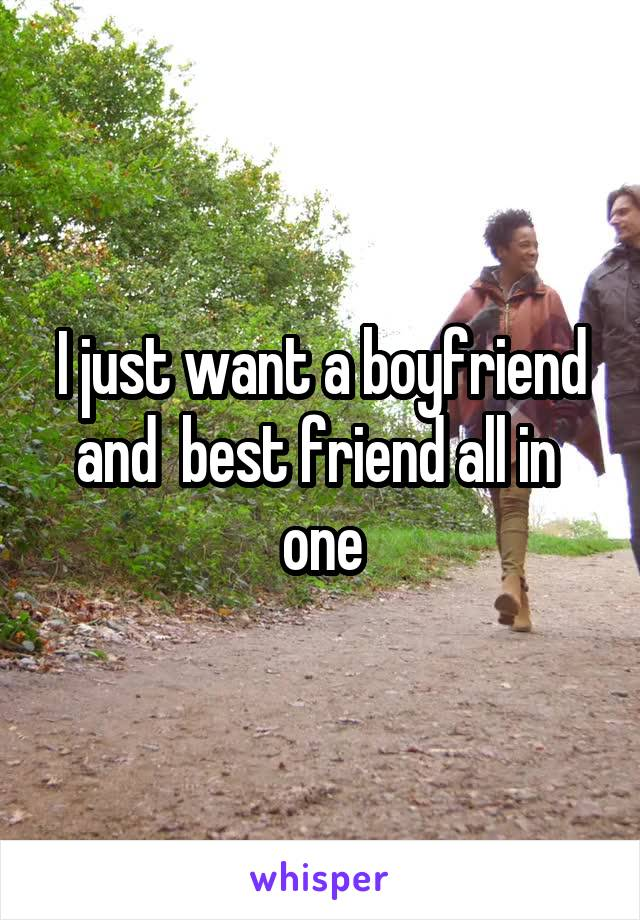 I just want a boyfriend and  best friend all in  one