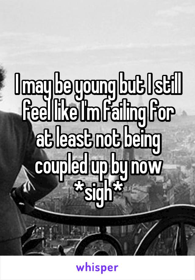 I may be young but I still feel like I'm failing for at least not being coupled up by now *sigh*