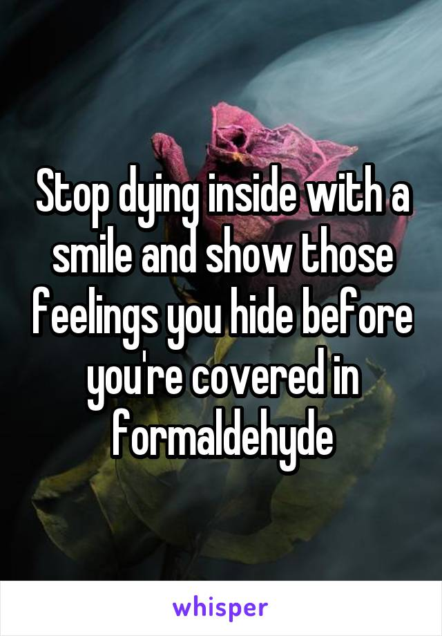 Stop dying inside with a smile and show those feelings you hide before you're covered in formaldehyde