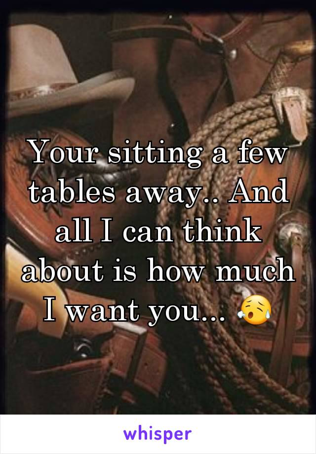 Your sitting a few tables away.. And all I can think about is how much I want you... 😥