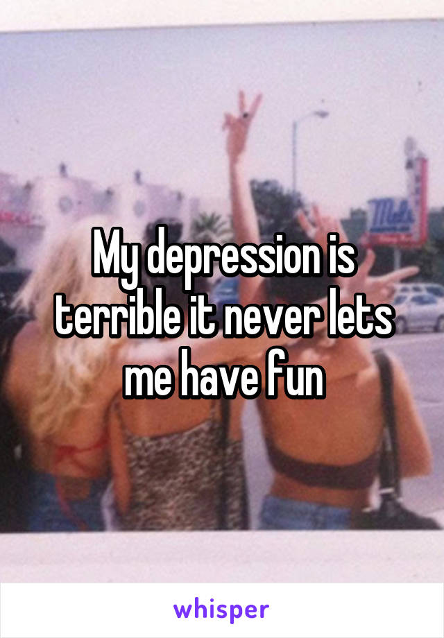 My depression is terrible it never lets me have fun