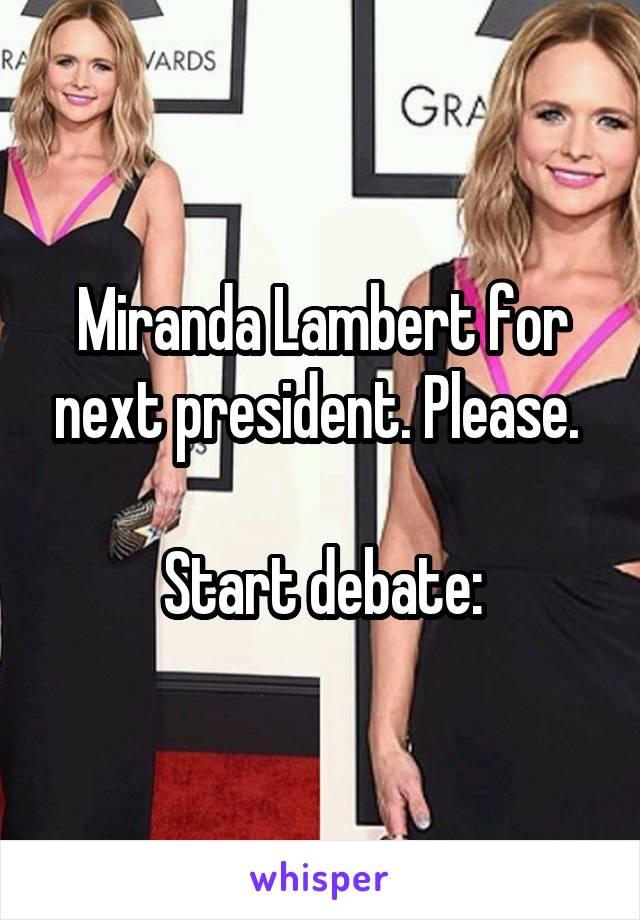Miranda Lambert for next president. Please.   Start debate: