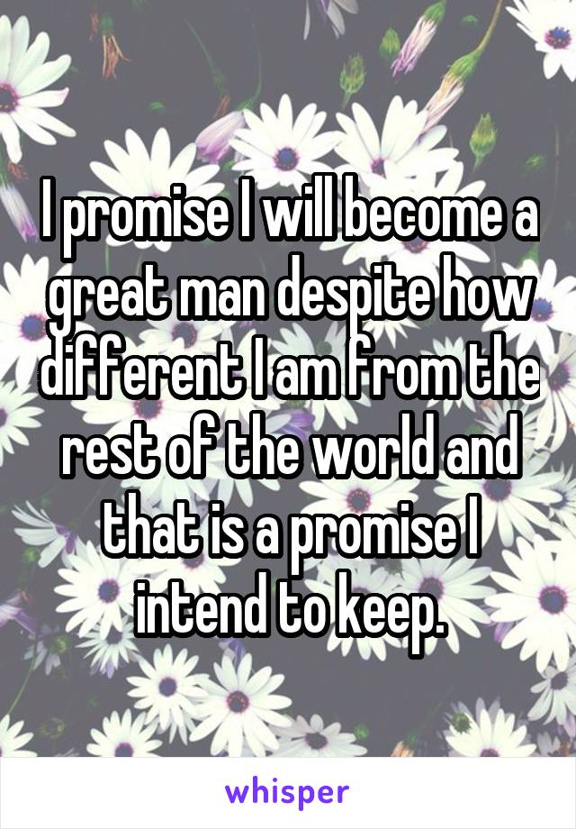 I promise I will become a great man despite how different I am from the rest of the world and that is a promise I intend to keep.