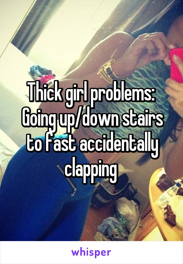 Thick girl problems:  Going up/down stairs to fast accidentally clapping