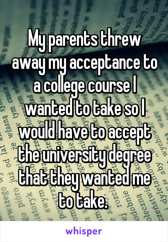 My parents threw away my acceptance to a college course I wanted to take so I would have to accept the university degree that they wanted me to take.