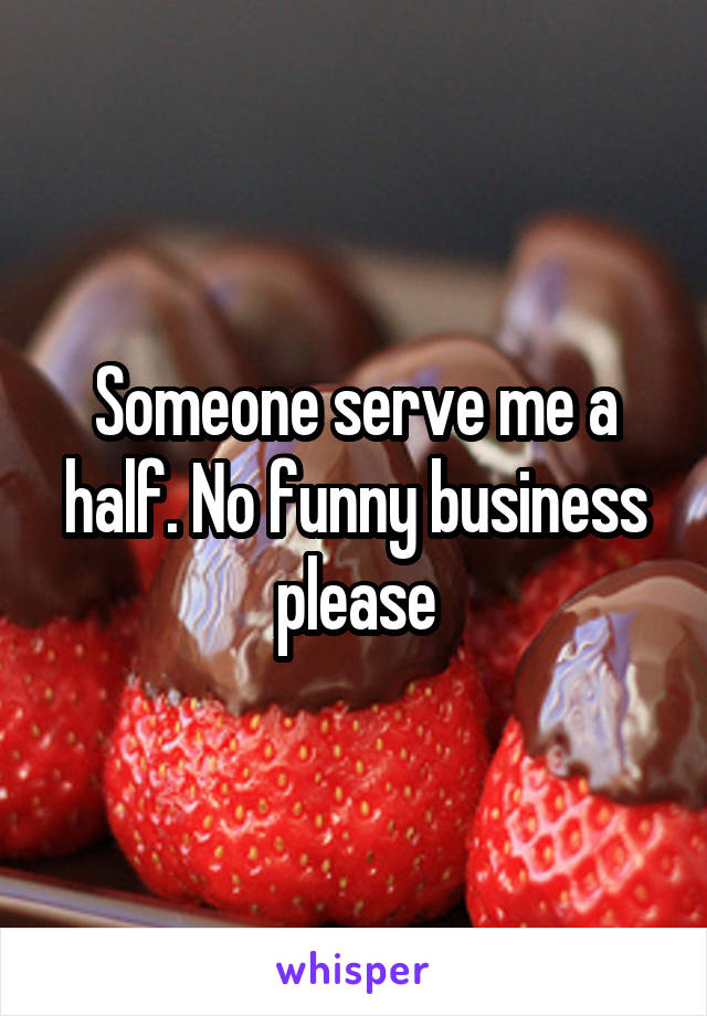 Someone serve me a half. No funny business please