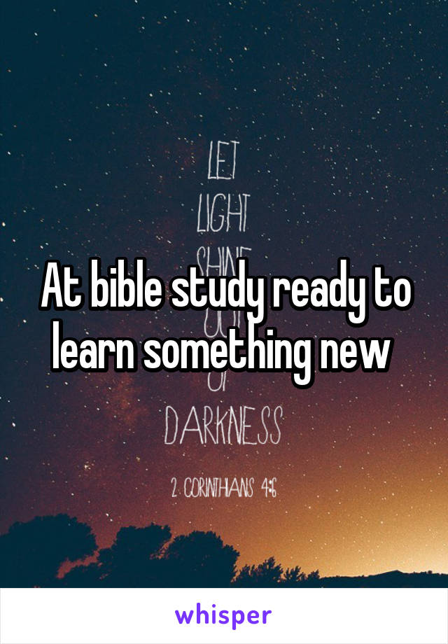 At bible study ready to learn something new