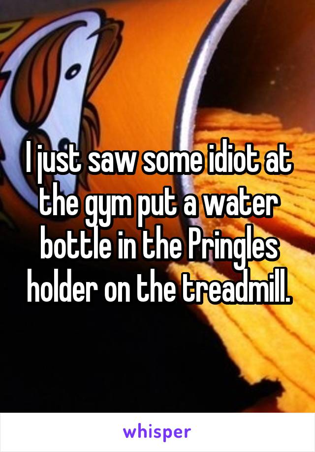 I just saw some idiot at the gym put a water bottle in the Pringles holder on the treadmill.