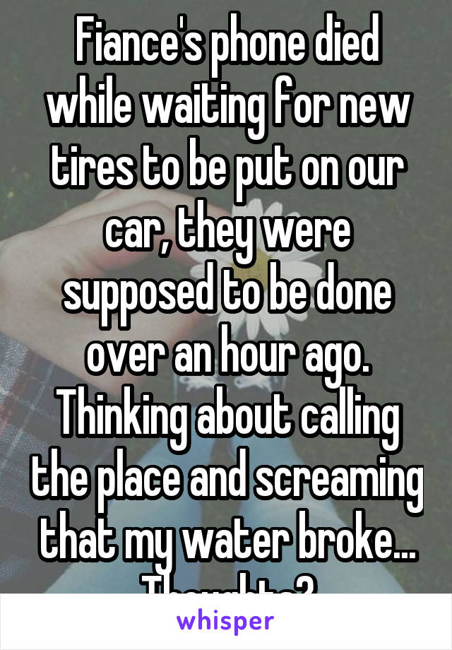 Fiance's phone died while waiting for new tires to be put on our car, they were supposed to be done over an hour ago. Thinking about calling the place and screaming that my water broke... Thoughts?