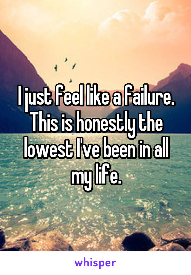 I just feel like a failure. This is honestly the lowest I've been in all my life.